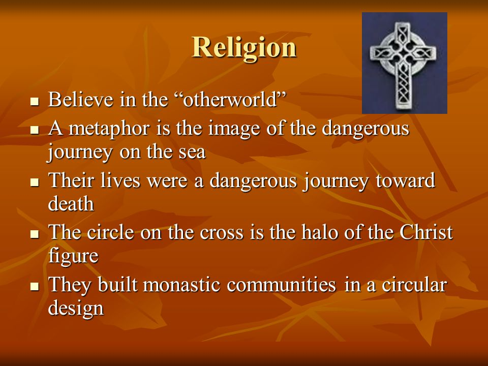 Religion Believe in the otherworld Believe in the otherworld A metaphor is the image of the dangerous journey on the sea A metaphor is the image of the dangerous journey on the sea Their lives were a dangerous journey toward death Their lives were a dangerous journey toward death The circle on the cross is the halo of the Christ figure The circle on the cross is the halo of the Christ figure They built monastic communities in a circular design They built monastic communities in a circular design