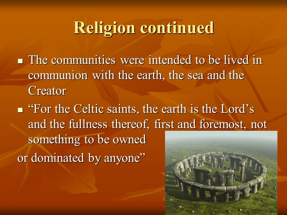 Religion continued The communities were intended to be lived in communion with the earth, the sea and the Creator The communities were intended to be lived in communion with the earth, the sea and the Creator For the Celtic saints, the earth is the Lord's and the fullness thereof, first and foremost, not something to be owned For the Celtic saints, the earth is the Lord's and the fullness thereof, first and foremost, not something to be owned or dominated by anyone