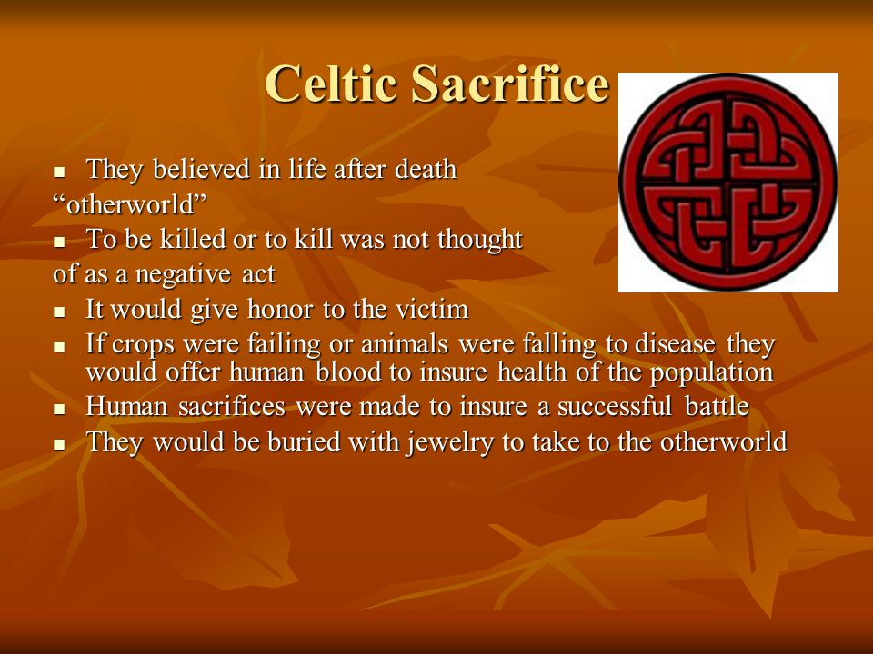 "Celtic Sacrifice They believed in life after death They believed in life after death""otherworld"" To be killed or to kill was not thought To be killed"