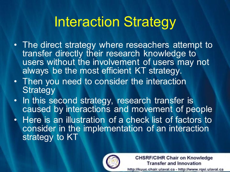 Interaction Strategy The direct strategy where reseachers attempt to transfer directly their research knowledge to users without the involvement of users may not always be the most efficient KT strategy.