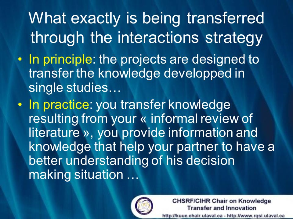 What exactly is being transferred through the interactions strategy In principle: the projects are designed to transfer the knowledge developped in single studies… In practice: you transfer knowledge resulting from your « informal review of literature », you provide information and knowledge that help your partner to have a better understanding of his decision making situation …