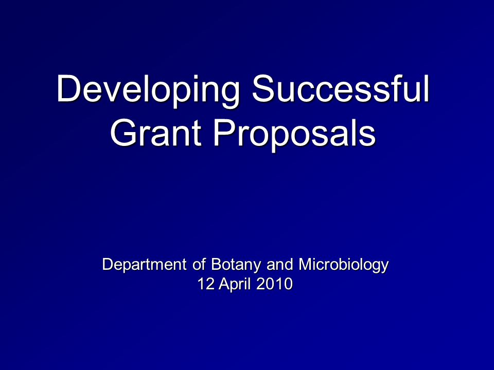 Developing Successful Grant Proposals Department of Botany and Microbiology 12 April 2010