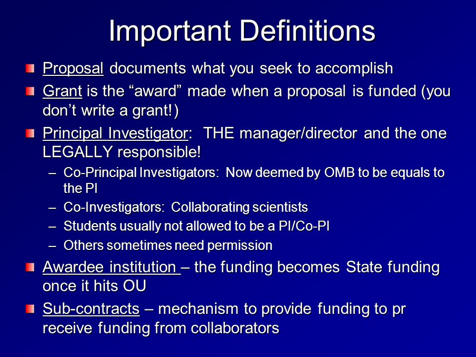 Important Definitions Proposal documents what you seek to accomplish Grant is the award made when a proposal is funded (you don't write a grant!) Principal Investigator: THE manager/director and the one LEGALLY responsible.