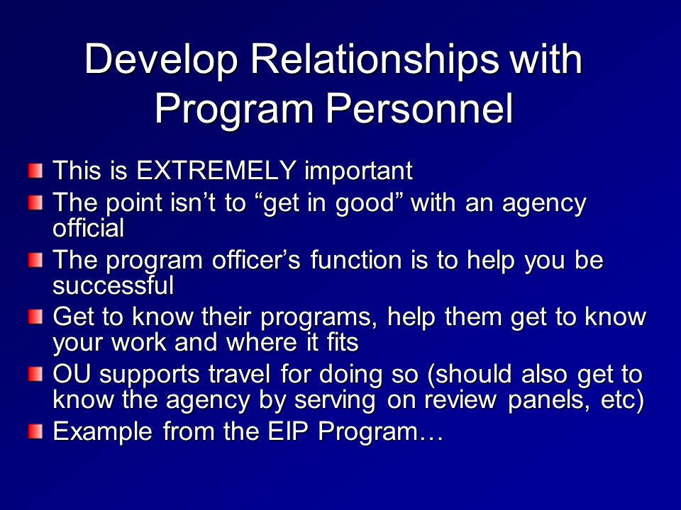 Develop Relationships with Program Personnel This is EXTREMELY important The point isn't to get in good with an agency official The program officer's function is to help you be successful Get to know their programs, help them get to know your work and where it fits OU supports travel for doing so (should also get to know the agency by serving on review panels, etc) Example from the EIP Program…