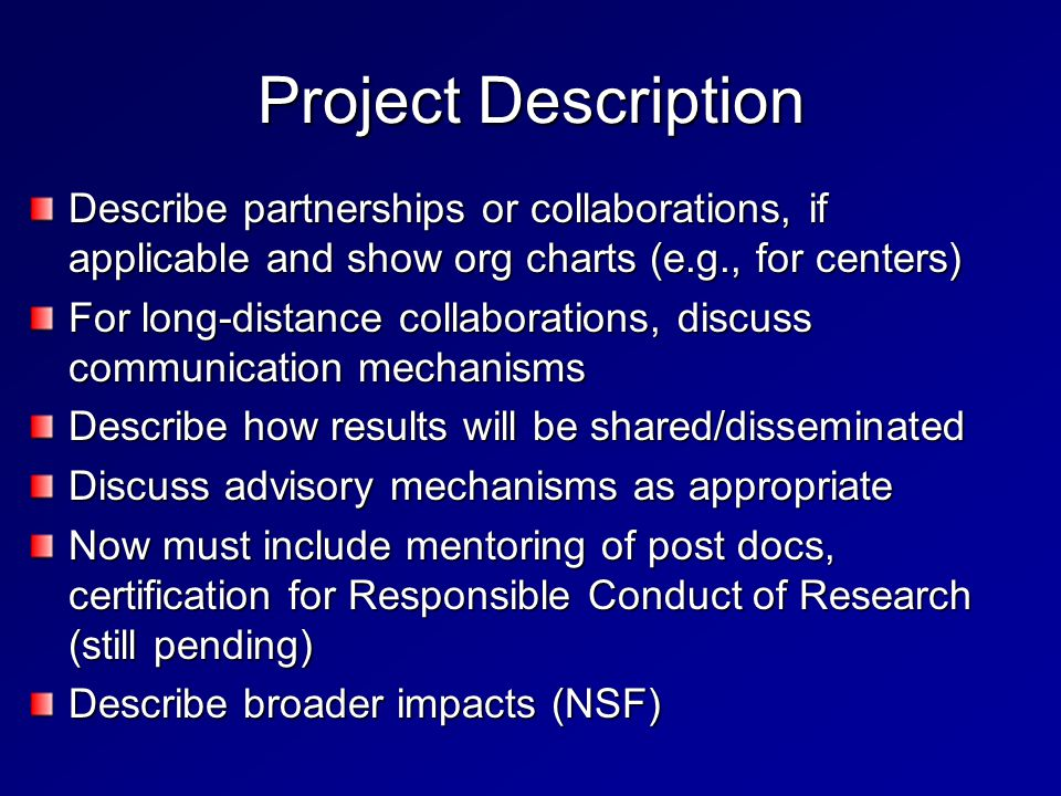 Project Description Describe partnerships or collaborations, if applicable and show org charts (e.g., for centers) For long-distance collaborations, discuss communication mechanisms Describe how results will be shared/disseminated Discuss advisory mechanisms as appropriate Now must include mentoring of post docs, certification for Responsible Conduct of Research (still pending) Describe broader impacts (NSF)