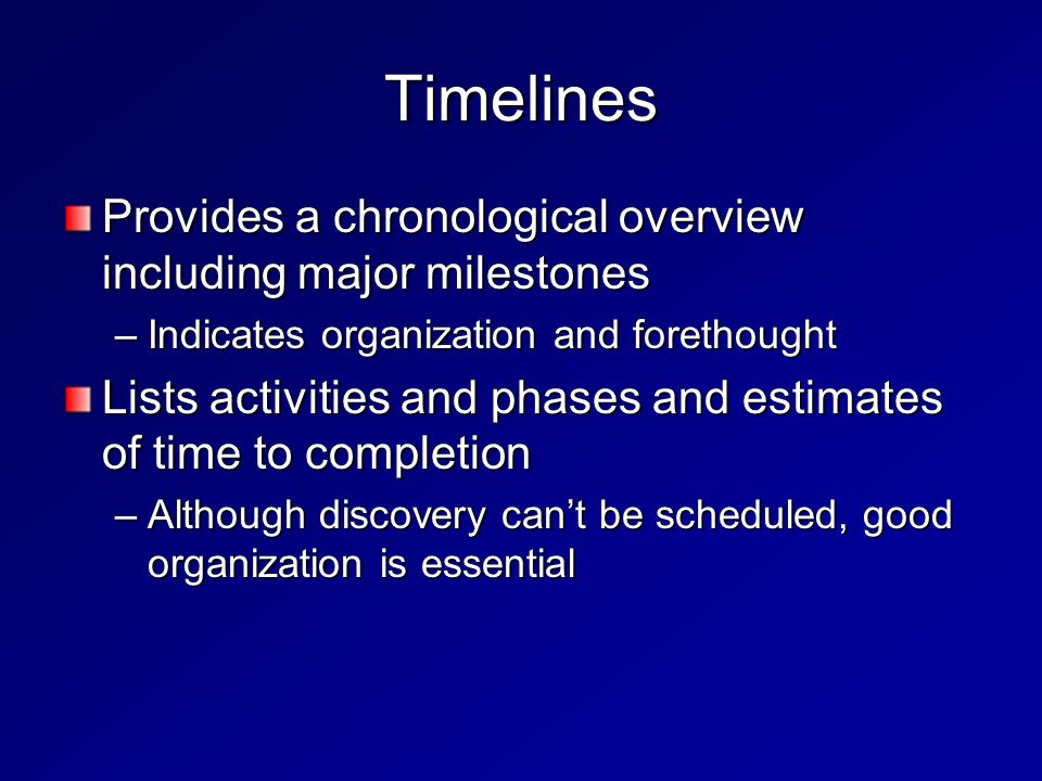 Timelines Provides a chronological overview including major milestones –Indicates organization and forethought Lists activities and phases and estimates of time to completion –Although discovery can't be scheduled, good organization is essential