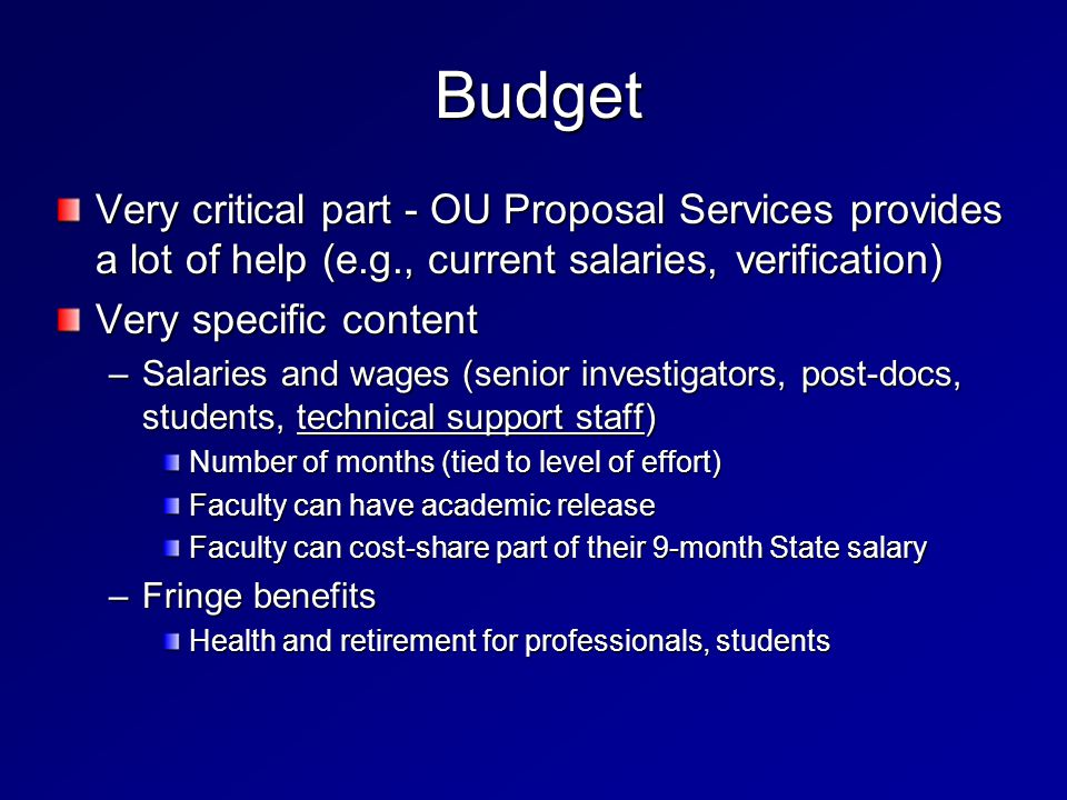 Budget Very critical part - OU Proposal Services provides a lot of help (e.g., current salaries, verification) Very specific content –Salaries and wages (senior investigators, post-docs, students, technical support staff) Number of months (tied to level of effort) Faculty can have academic release Faculty can cost-share part of their 9-month State salary –Fringe benefits Health and retirement for professionals, students