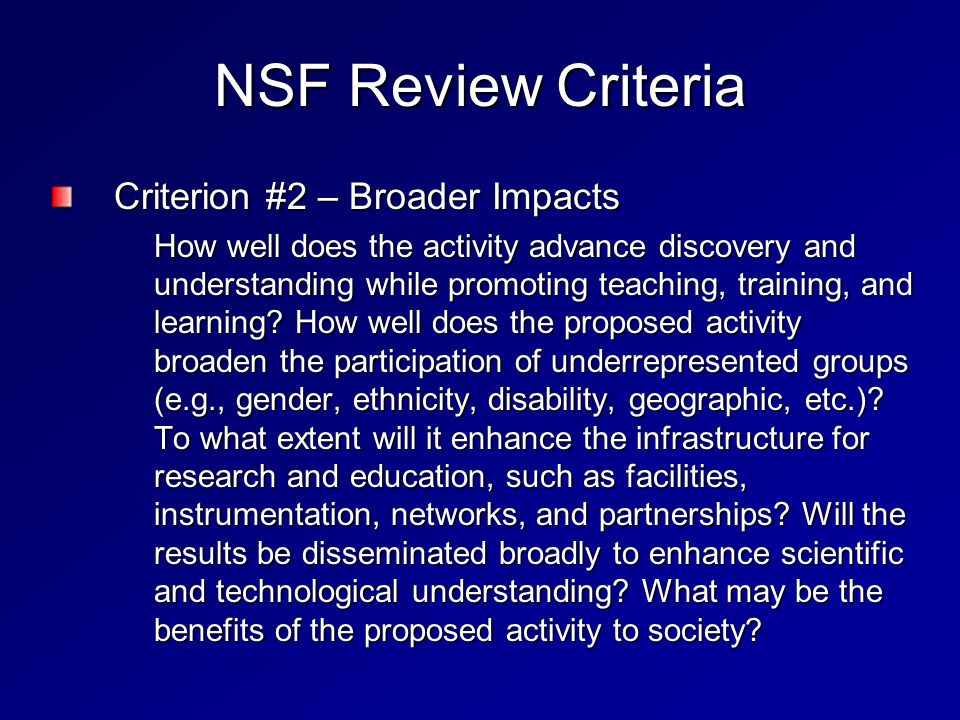 NSF Review Criteria Criterion #2 – Broader Impacts How well does the activity advance discovery and understanding while promoting teaching, training, and learning.