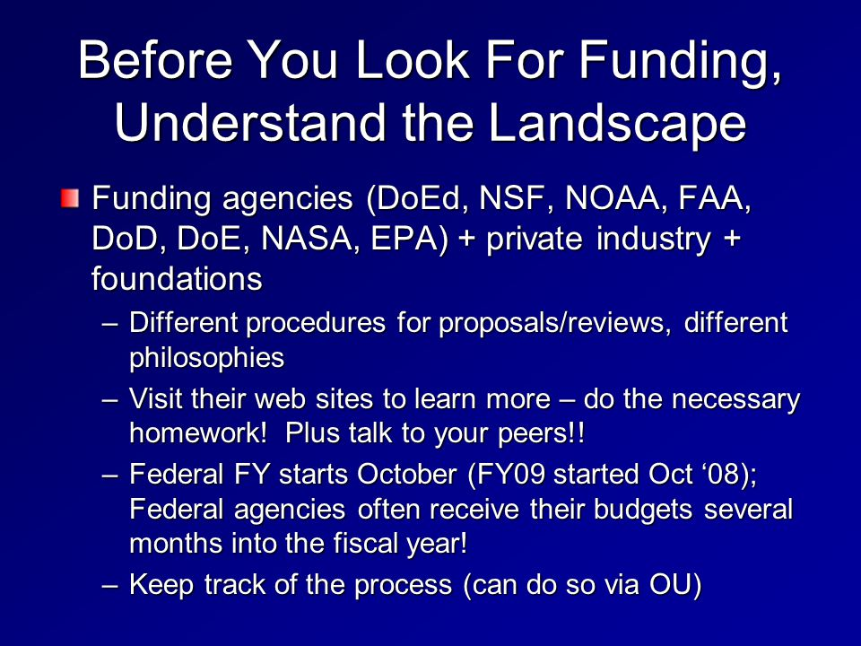 Before You Look For Funding, Understand the Landscape Funding agencies (DoEd, NSF, NOAA, FAA, DoD, DoE, NASA, EPA) + private industry + foundations –Different procedures for proposals/reviews, different philosophies –Visit their web sites to learn more – do the necessary homework.