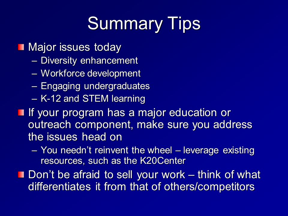 Summary Tips Major issues today –Diversity enhancement –Workforce development –Engaging undergraduates –K-12 and STEM learning If your program has a major education or outreach component, make sure you address the issues head on –You needn't reinvent the wheel – leverage existing resources, such as the K20Center Don't be afraid to sell your work – think of what differentiates it from that of others/competitors