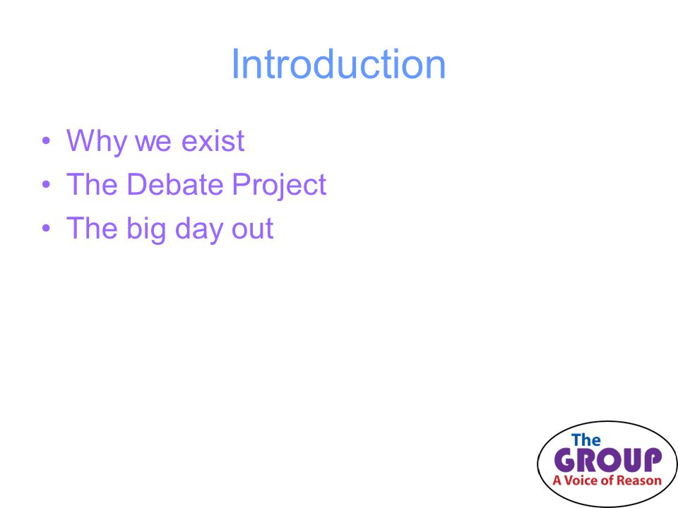 Introduction Why we exist The Debate Project The big day out