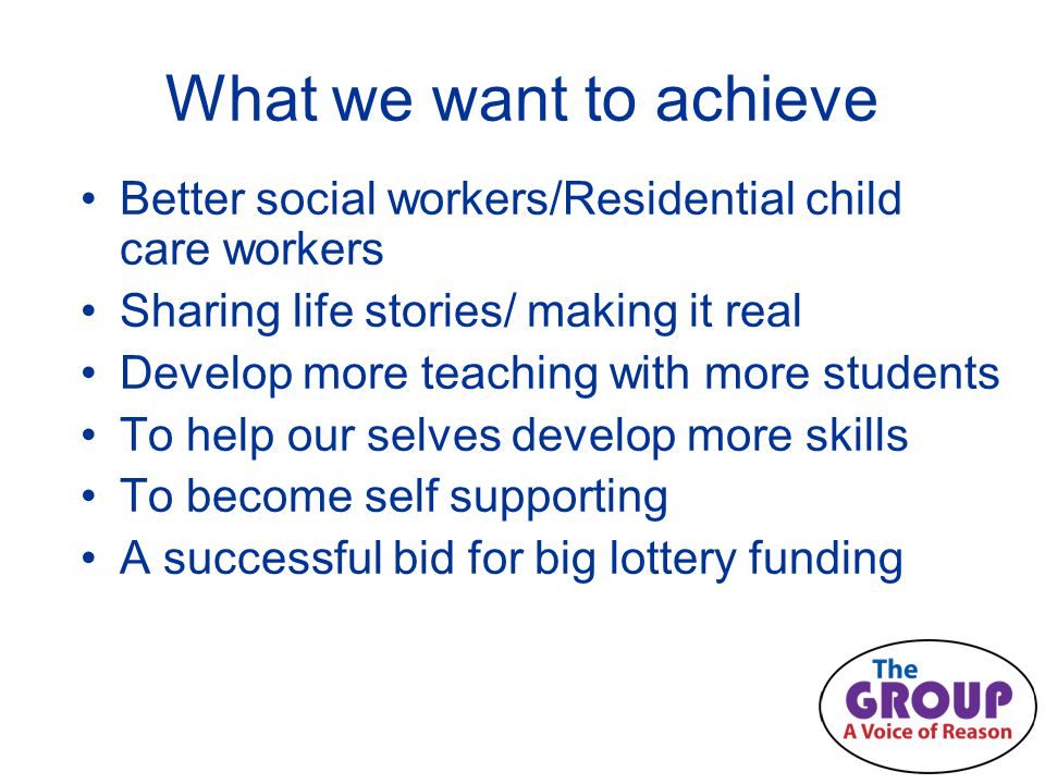 What we want to achieve Better social workers/Residential child care workers Sharing life stories/ making it real Develop more teaching with more students To help our selves develop more skills To become self supporting A successful bid for big lottery funding