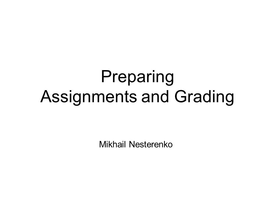 Preparing Assignments and Grading Mikhail Nesterenko