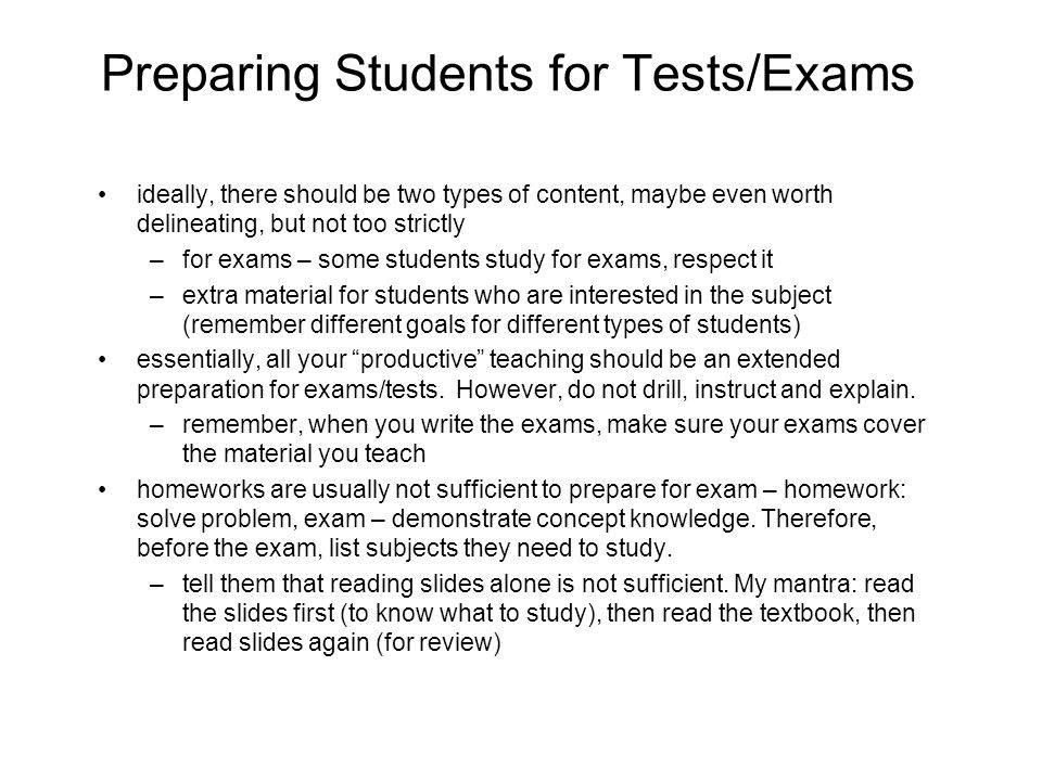 Preparing Students for Tests/Exams ideally, there should be two types of content, maybe even worth delineating, but not too strictly –for exams – some students study for exams, respect it –extra material for students who are interested in the subject (remember different goals for different types of students) essentially, all your productive teaching should be an extended preparation for exams/tests.