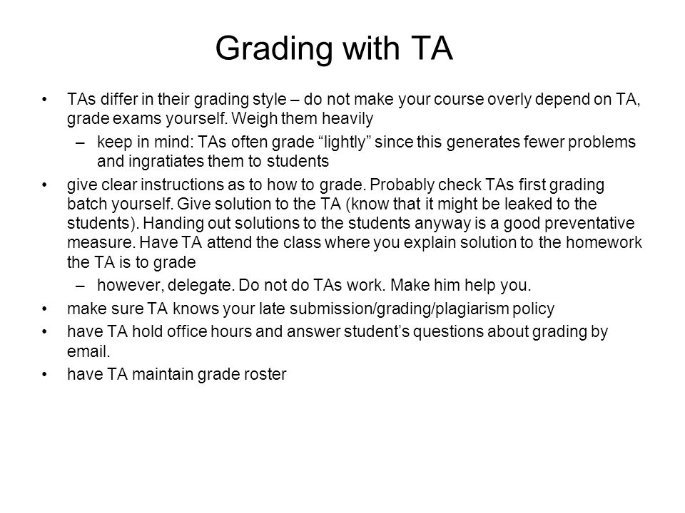 Grading with TA TAs differ in their grading style – do not make your course overly depend on TA, grade exams yourself.