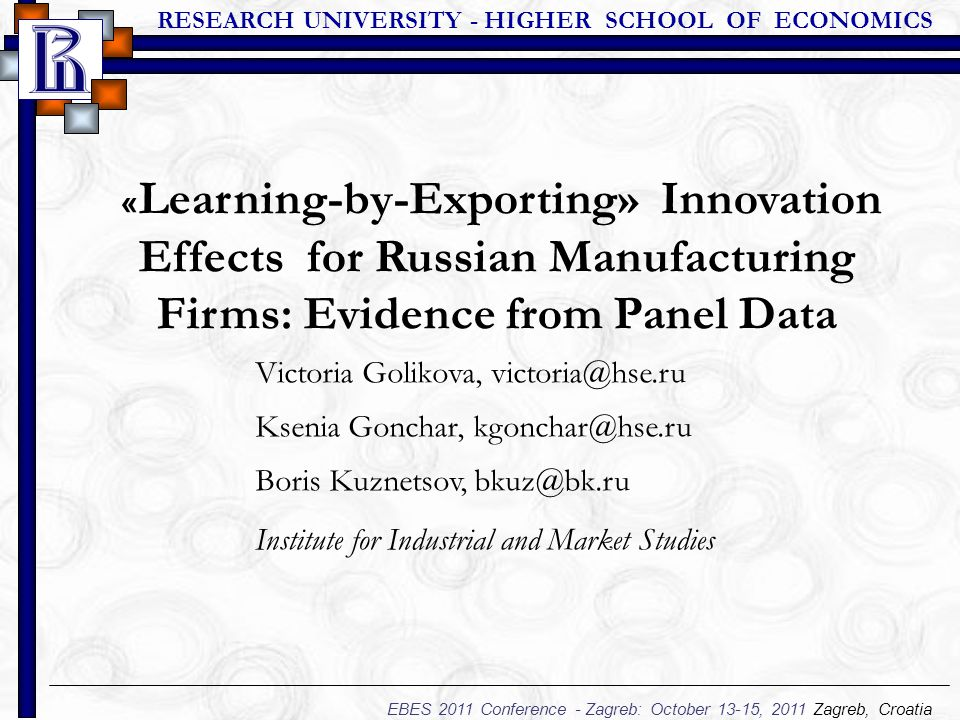 RESEARCH UNIVERSITY - HIGHER SCHOOL OF ECONOMICS EBES 2011 Conference - Zagreb: October 13-15, 2011 Zagreb, Croatia « Learning-by-Exporting» Innovation Effects for Russian Manufacturing Firms: Evidence from Panel Data Victoria Golikova, victoria@hse.ru Ksenia Gonchar, kgonchar@hse.ru Boris Kuznetsov, bkuz@bk.ru Institute for Industrial and Market Studies