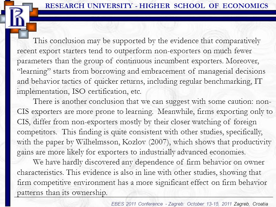 RESEARCH UNIVERSITY - HIGHER SCHOOL OF ECONOMICS EBES 2011 Conference - Zagreb: October 13-15, 2011 Zagreb, Croatia This conclusion may be supported by the evidence that comparatively recent export starters tend to outperform non-exporters on much fewer parameters than the group of continuous incumbent exporters.