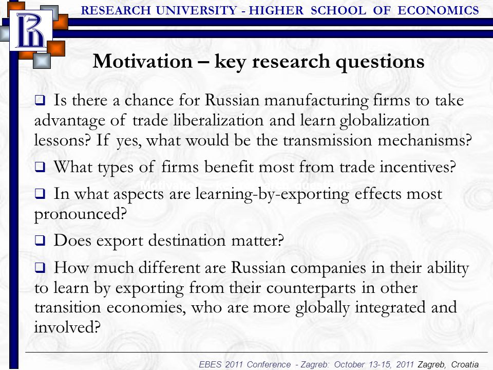 RESEARCH UNIVERSITY - HIGHER SCHOOL OF ECONOMICS EBES 2011 Conference - Zagreb: October 13-15, 2011 Zagreb, Croatia Motivation – key research questions  Is there a chance for Russian manufacturing firms to take advantage of trade liberalization and learn globalization lessons.