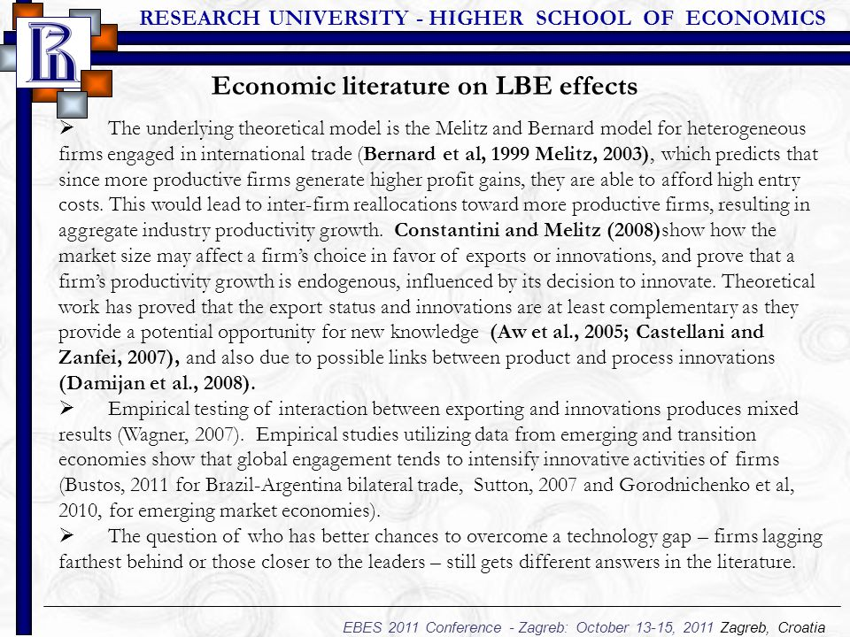 RESEARCH UNIVERSITY - HIGHER SCHOOL OF ECONOMICS EBES 2011 Conference - Zagreb: October 13-15, 2011 Zagreb, Croatia  The underlying theoretical model is the Melitz and Bernard model for heterogeneous firms engaged in international trade (Bernard et al, 1999 Melitz, 2003), which predicts that since more productive firms generate higher profit gains, they are able to afford high entry costs.