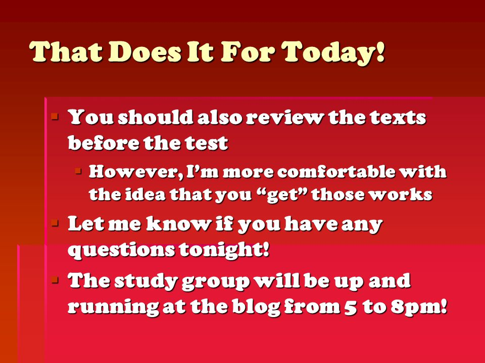 """That Does It For Today!  You should also review the texts before the test  However, I'm more comfortable with the idea that you """"get"""" those works """