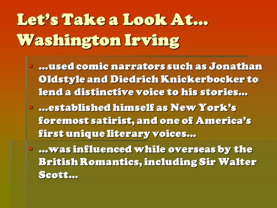 Let's Take a Look At… Washington Irving  …used comic narrators such as Jonathan Oldstyle and Diedrich Knickerbocker to lend a distinctive voice to his stories…  …established himself as New York's foremost satirist, and one of America's first unique literary voices…  …was influenced while overseas by the British Romantics, including Sir Walter Scott…