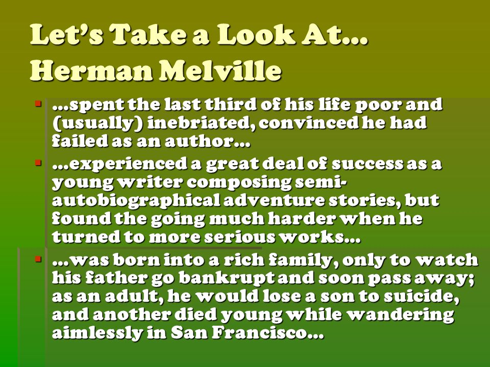 Let's Take a Look At… Herman Melville  …spent the last third of his life poor and (usually) inebriated, convinced he had failed as an author…  …experienced a great deal of success as a young writer composing semi- autobiographical adventure stories, but found the going much harder when he turned to more serious works…  …was born into a rich family, only to watch his father go bankrupt and soon pass away; as an adult, he would lose a son to suicide, and another died young while wandering aimlessly in San Francisco…