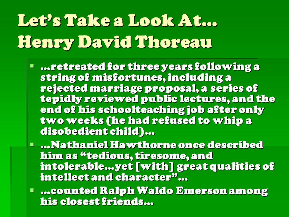 Let's Take a Look At… Henry David Thoreau  …retreated for three years following a string of misfortunes, including a rejected marriage proposal, a series of tepidly reviewed public lectures, and the end of his schoolteaching job after only two weeks (he had refused to whip a disobedient child)…  …Nathaniel Hawthorne once described him as tedious, tiresome, and intolerable…yet [with] great qualities of intellect and character …  …counted Ralph Waldo Emerson among his closest friends…