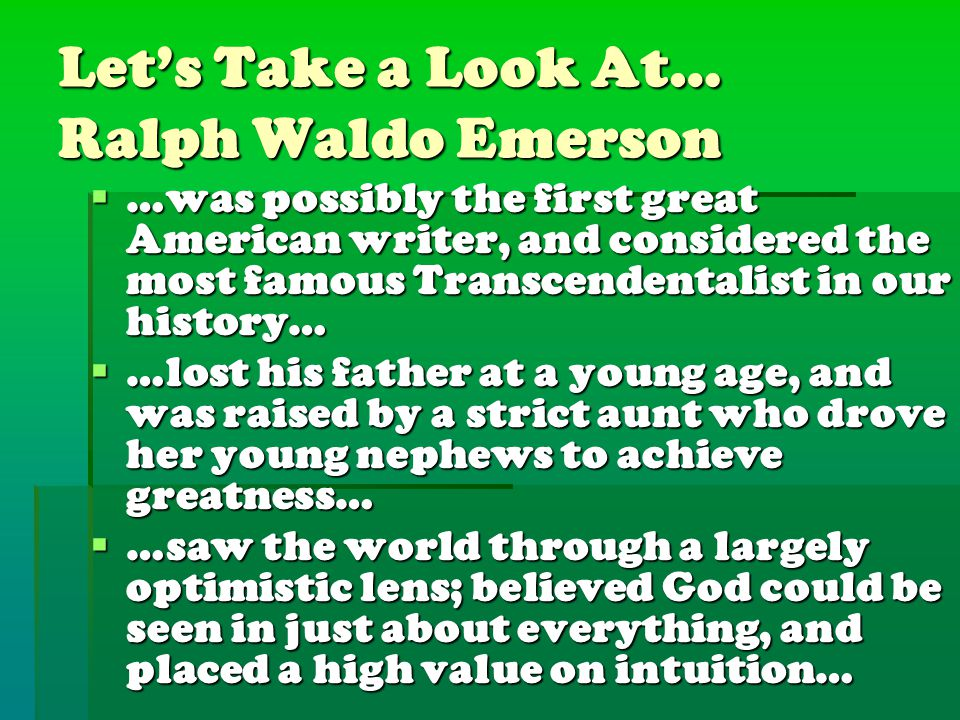 Let's Take a Look At… Ralph Waldo Emerson  …was possibly the first great American writer, and considered the most famous Transcendentalist in our his