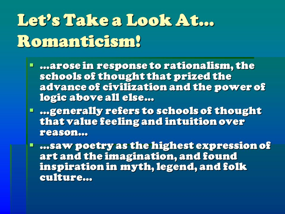 Let's Take a Look At… Romanticism!  …arose in response to rationalism, the schools of thought that prized the advance of civilization and the power o