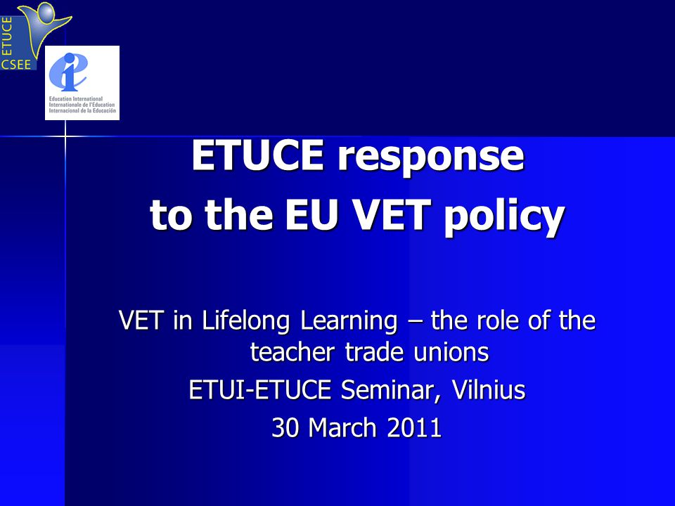ETUCE response to the EU VET policy VET in Lifelong Learning – the role of the teacher trade unions ETUI-ETUCE Seminar, Vilnius 30 March 2011