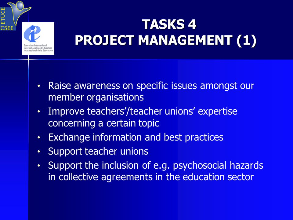 TASKS 4 PROJECT MANAGEMENT (1) TASKS 4 PROJECT MANAGEMENT (1) Raise awareness on specific issues amongst our member organisations Improve teachers'/teacher unions' expertise concerning a certain topic Exchange information and best practices Support teacher unions Support the inclusion of e.g.