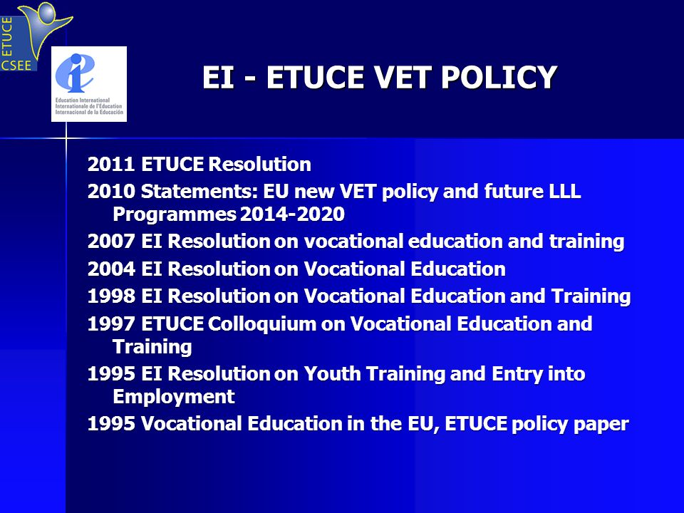 EI - ETUCE VET POLICY EI - ETUCE VET POLICY 2011 ETUCE Resolution 2010 Statements: EU new VET policy and future LLL Programmes 2014-2020 2007 EI Resolution on vocational education and training 2004 EI Resolution on Vocational Education 1998 EI Resolution on Vocational Education and Training 1997 ETUCE Colloquium on Vocational Education and Training 1995 EI Resolution on Youth Training and Entry into Employment 1995 Vocational Education in the EU, ETUCE policy paper