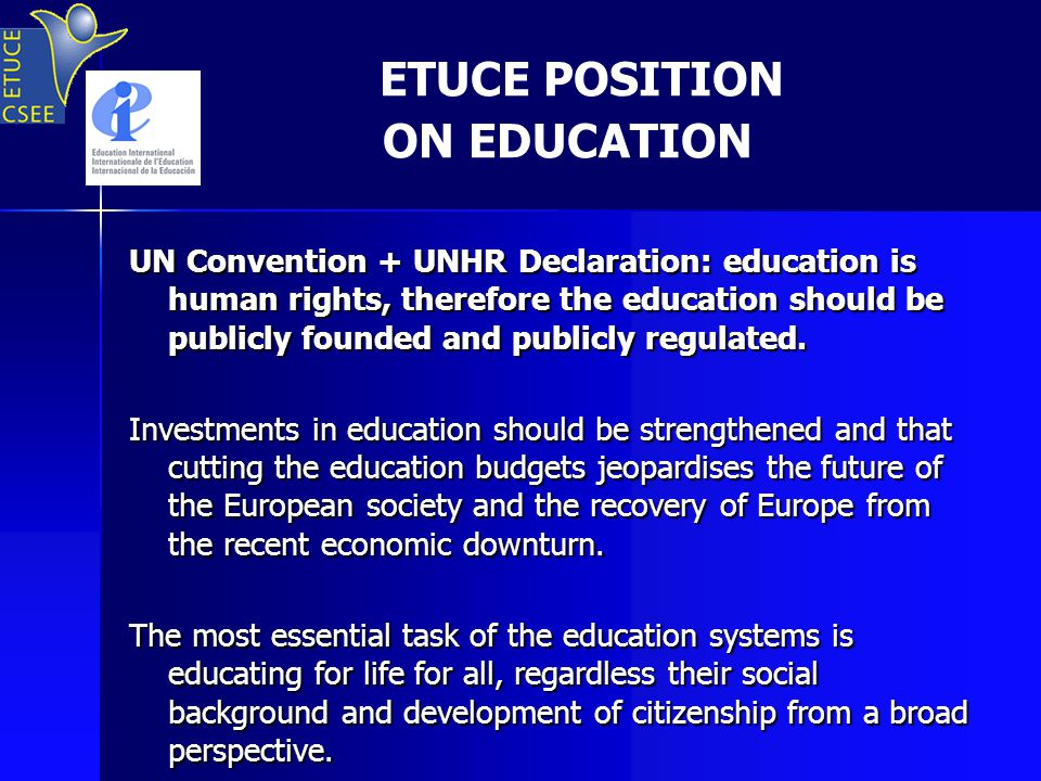 ETUCE POSITION ON EDUCATION UN Convention + UNHR Declaration: education is human rights, therefore the education should be publicly founded and publicly regulated.