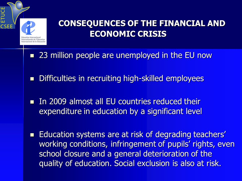 CONSEQUENCES OF THE FINANCIAL AND ECONOMIC CRISIS CONSEQUENCES OF THE FINANCIAL AND ECONOMIC CRISIS 23 million people are unemployed in the EU now 23 million people are unemployed in the EU now Difficulties in recruiting high-skilled employees Difficulties in recruiting high-skilled employees In 2009 almost all EU countries reduced their expenditure in education by a significant level In 2009 almost all EU countries reduced their expenditure in education by a significant level Education systems are at risk of degrading teachers' working conditions, infringement of pupils' rights, even school closure and a general deterioration of the quality of education.