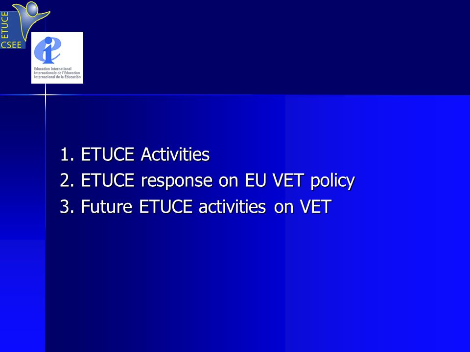 1. ETUCE Activities 2. ETUCE response on EU VET policy 3. Future ETUCE activities on VET