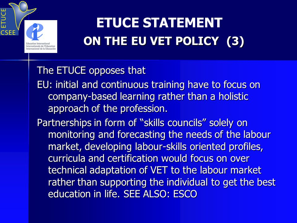 ON THE EU VET POLICY (3) ETUCE STATEMENT ON THE EU VET POLICY (3) The ETUCE opposes that EU: initial and continuous training have to focus on company-based learning rather than a holistic approach of the profession.