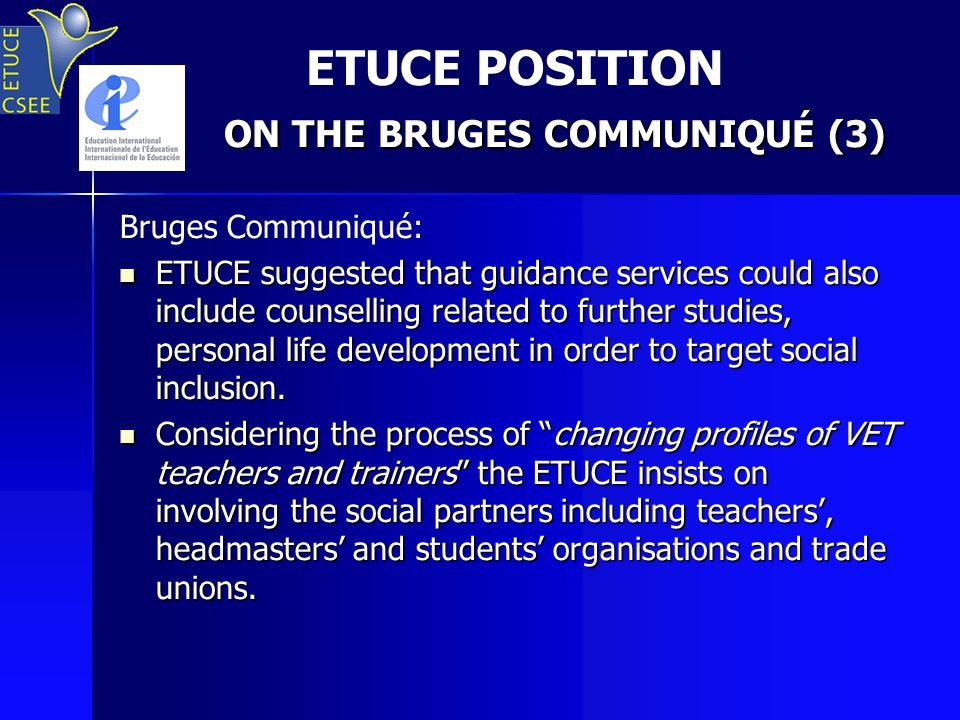 ON THE BRUGES COMMUNIQUÉ (3) ETUCE POSITION ON THE BRUGES COMMUNIQUÉ (3) Bruges Communiqué: ETUCE suggested that guidance services could also include counselling related to further studies, personal life development in order to target social inclusion.