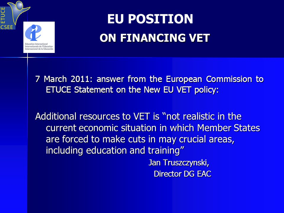 ON FINANCING VET EU POSITION ON FINANCING VET 7 March 2011: answer from the European Commission to ETUCE Statement on the New EU VET policy: Additional resources to VET is not realistic in the current economic situation in which Member States are forced to make cuts in may crucial areas, including education and training Jan Truszczynski, Director DG EAC Director DG EAC