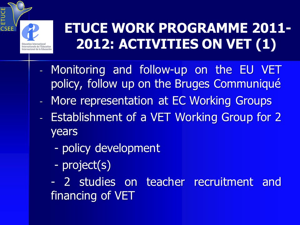 ETUCE WORK PROGRAMME 2011- 2012: ACTIVITIES ON VET (1) - Monitoring and follow-up on the EU VET policy, follow up on the Bruges Communiqué - More representation at EC Working Groups - Establishment of a VET Working Group for 2 years - policy development - policy development - project(s) - project(s) - 2 studies on teacher recruitment and financing of VET