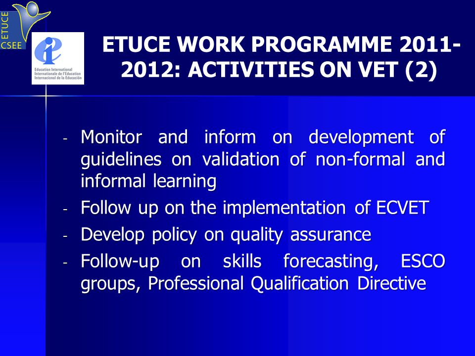 ETUCE WORK PROGRAMME 2011- 2012: ACTIVITIES ON VET (2) - Monitor and inform on development of guidelines on validation of non-formal and informal learning - Follow up on the implementation of ECVET - Develop policy on quality assurance - Follow-up on skills forecasting, ESCO groups, Professional Qualification Directive