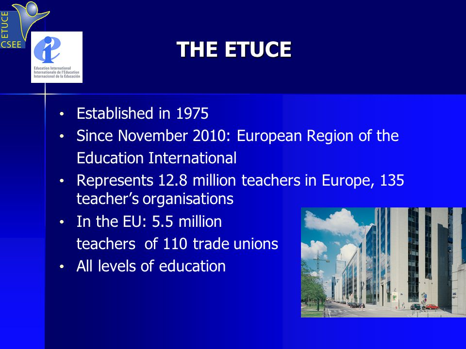 THE ETUCE Established in 1975 Since November 2010: European Region of the Education International Represents 12.8 million teachers in Europe, 135 teacher's organisations In the EU: 5.5 million teachers of 110 trade unions All levels of education