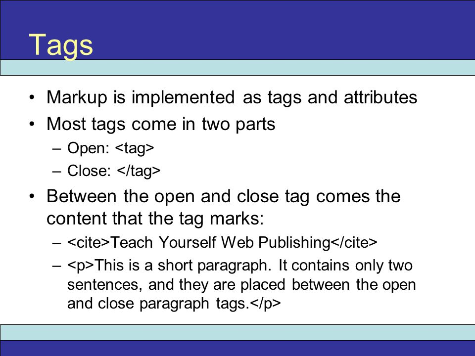 Markup is implemented as tags and attributes Most tags come in two parts –Open: –Close: Between the open and close tag comes the content that the tag marks: – Teach Yourself Web Publishing – This is a short paragraph.