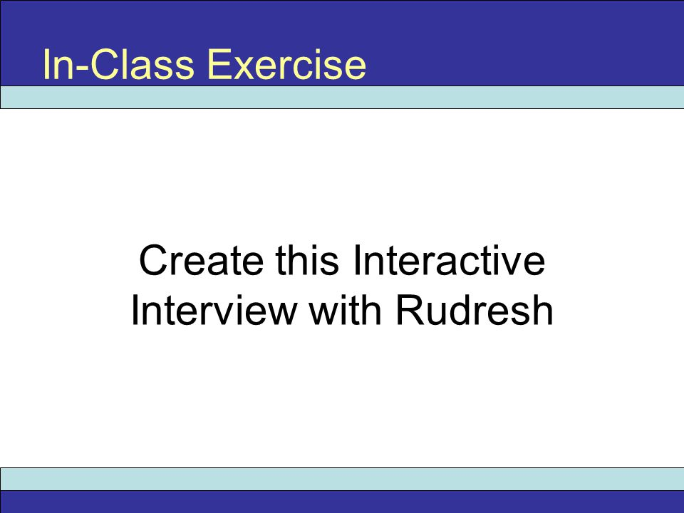 In-Class Exercise Create this Interactive Interview with Rudresh