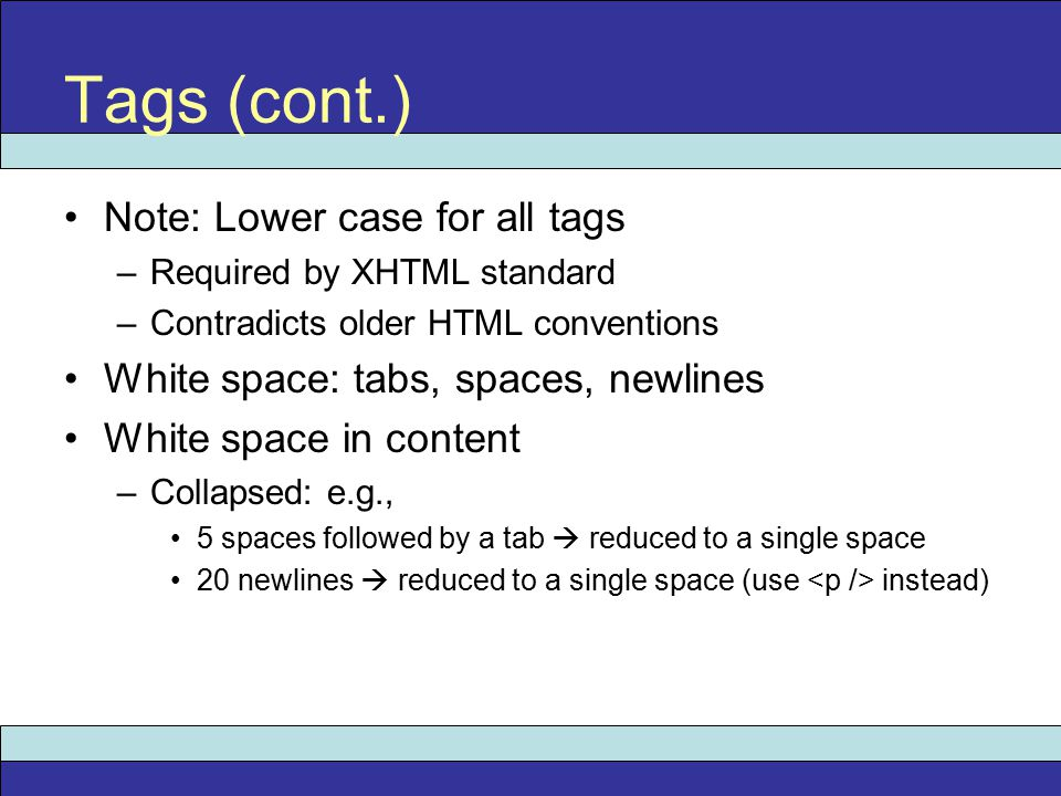 Note: Lower case for all tags –Required by XHTML standard –Contradicts older HTML conventions White space: tabs, spaces, newlines White space in content –Collapsed: e.g., 5 spaces followed by a tab  reduced to a single space 20 newlines  reduced to a single space (use instead) Tags (cont.)