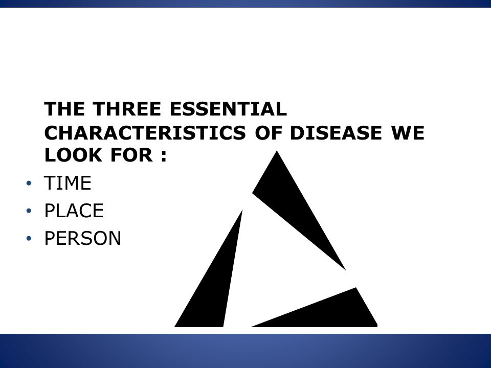 THE THREE ESSENTIAL CHARACTERISTICS OF DISEASE WE LOOK FOR : TIME PLACE PERSON