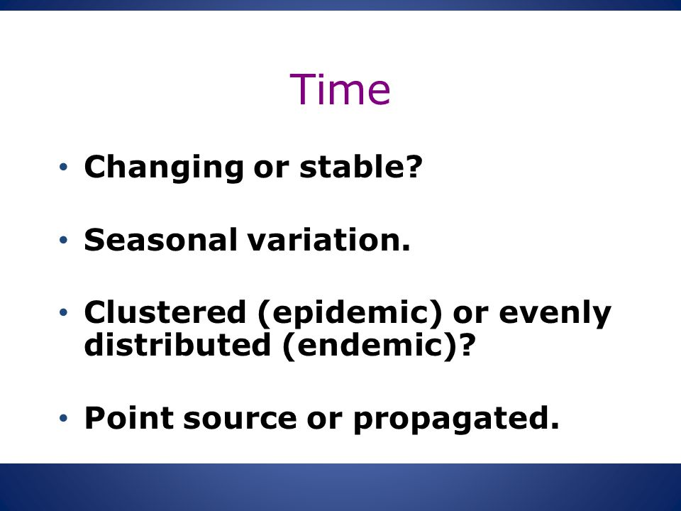 Time Changing or stable? Seasonal variation. Clustered (epidemic) or evenly distributed (endemic)? Point source or propagated.