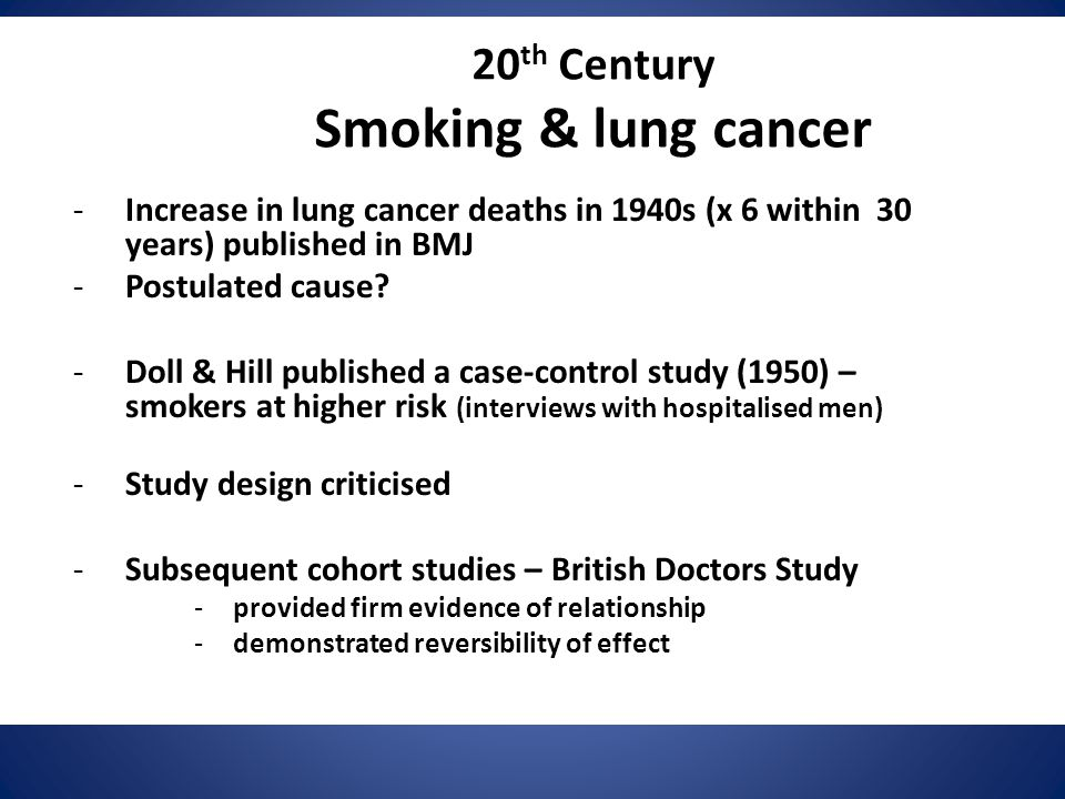 20 th Century Smoking & lung cancer -Increase in lung cancer deaths in 1940s (x 6 within 30 years) published in BMJ -Postulated cause? -Doll & Hill pu
