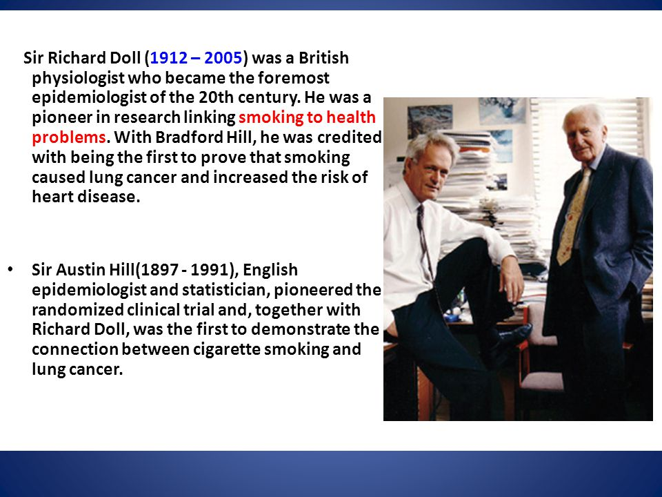 Sir Richard Doll (1912 – 2005) was a British physiologist who became the foremost epidemiologist of the 20th century. He was a pioneer in research lin