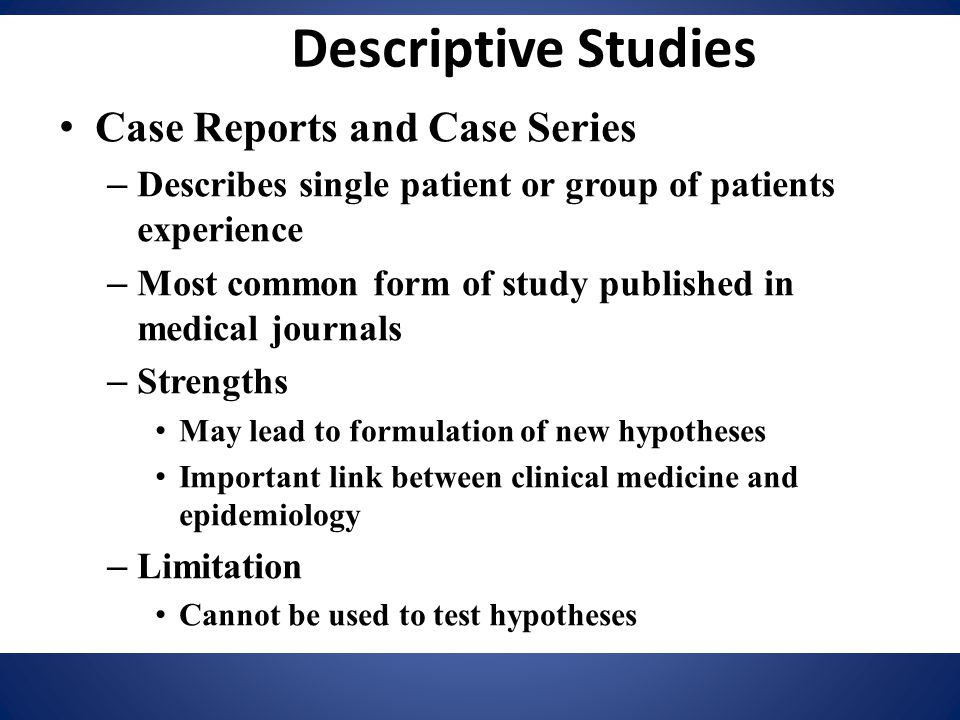 Descriptive Studies Case Reports and Case Series – Describes single patient or group of patients experience – Most common form of study published in m