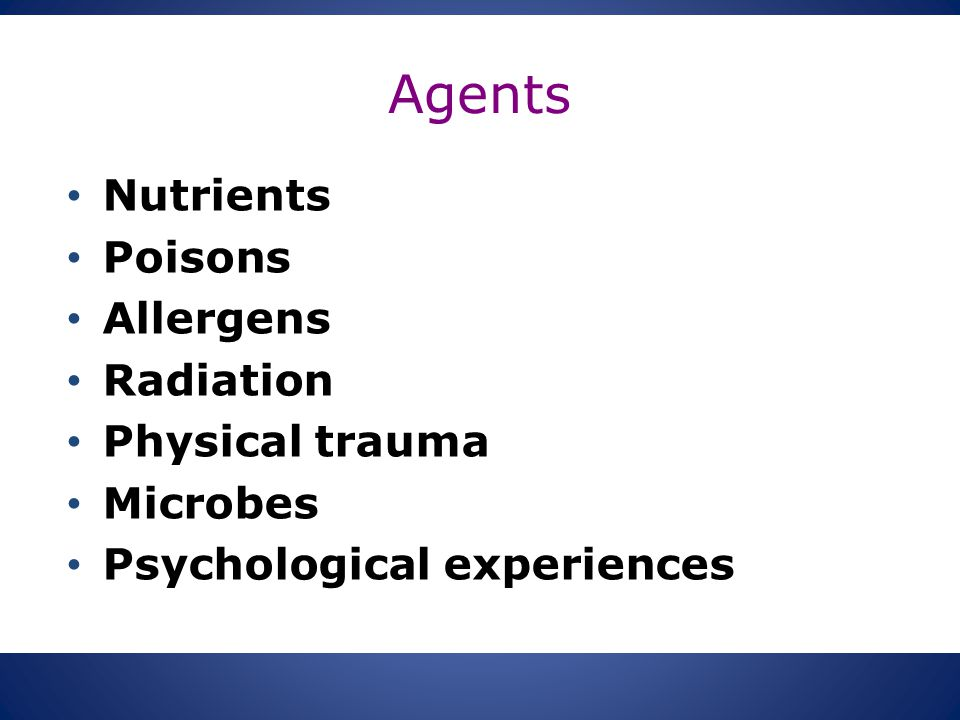 Agents Nutrients Poisons Allergens Radiation Physical trauma Microbes Psychological experiences